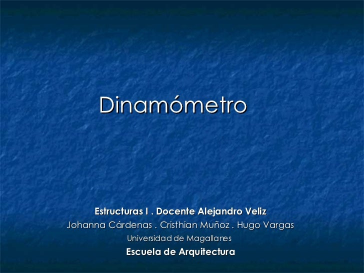 Dinamómetro  Estructuras I . Docente Alejandro Veliz Johanna Cárdenas . Cristhian Muñoz . Hugo Vargas Universidad de Magal...