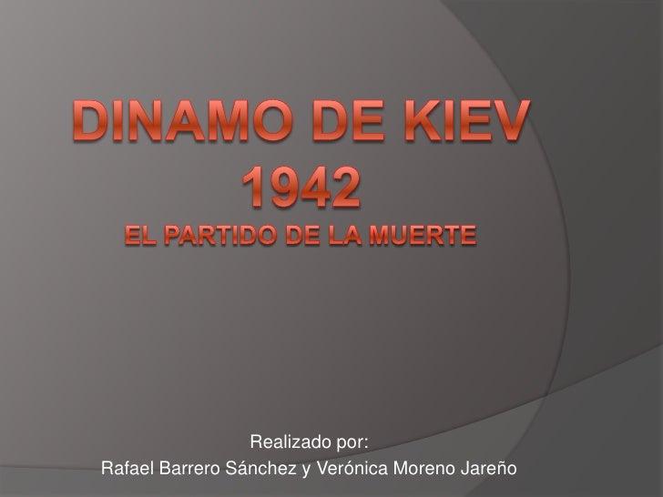 Dinamo de Kiev 1942El partido de la muerte<br />Realizado por:<br />Rafael Barrero Sánchez y Verónica Moreno Jareño<br />