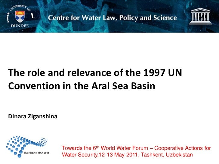 The role and relevance of the 1997 UNConvention in the Aral Sea BasinDinara Ziganshina                    Towards the 6th ...