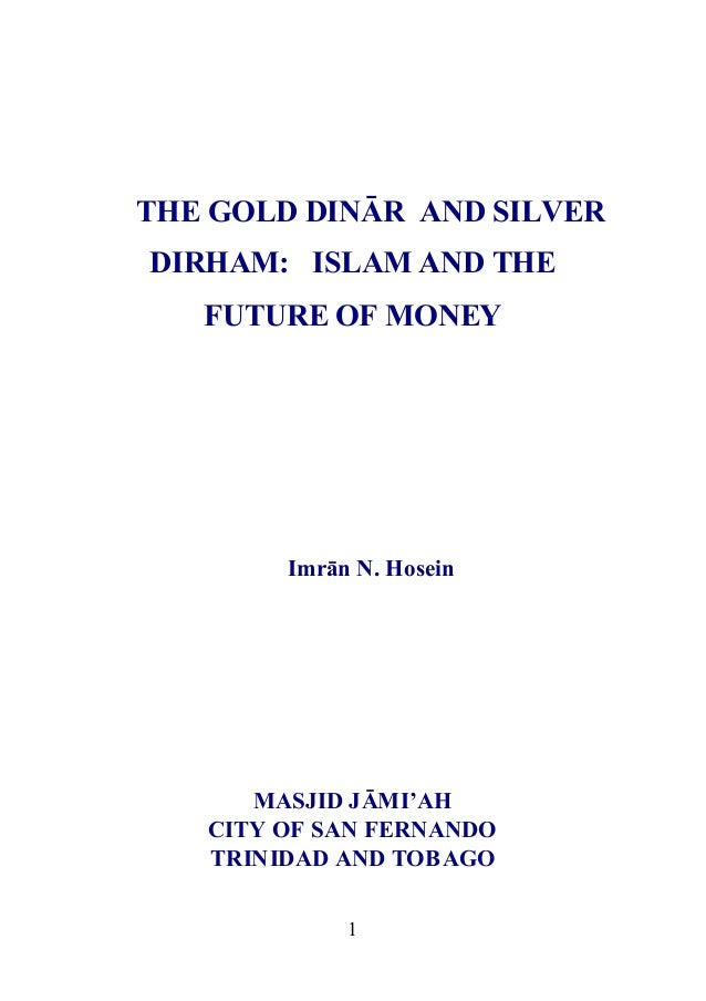 THE GOLD DINĀR AND SILVERDIRHAM: ISLAM AND THE   FUTURE OF MONEY        Imrān N. Hosein      MASJID JĀMI'AH   CITY OF SAN ...