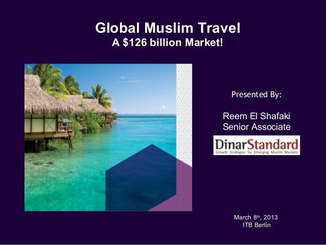 Global Muslim Travel  A $126 billion Market!                           Presented By:                       Reem El Shafaki...