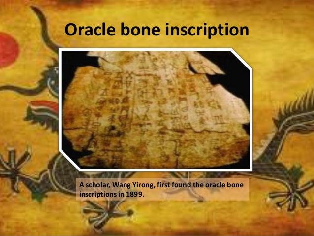 Oracle bone inscription A scholar, Wang Yirong, first found the oracle bone inscriptions in 1899.