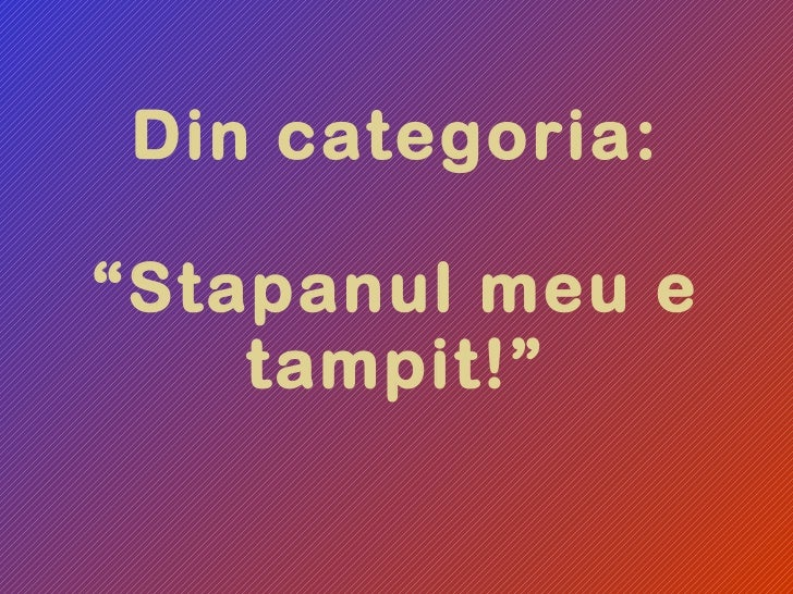 "Din categoria: ""Stapanul meu e tampit!"""