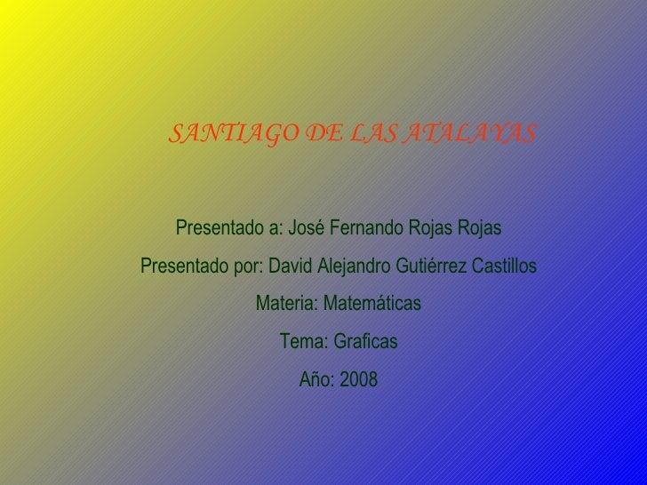 SANTIAGO DE LAS ATALAYAS Presentado a: José Fernando Rojas Rojas Presentado por: David Alejandro Gutiérrez Castillos Mater...