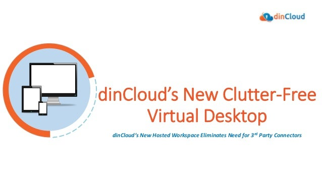 dinCloud's New Clutter-Free Virtual Desktop dinCloud's New Hosted Workspace Eliminates Need for 3rd Party Connectors