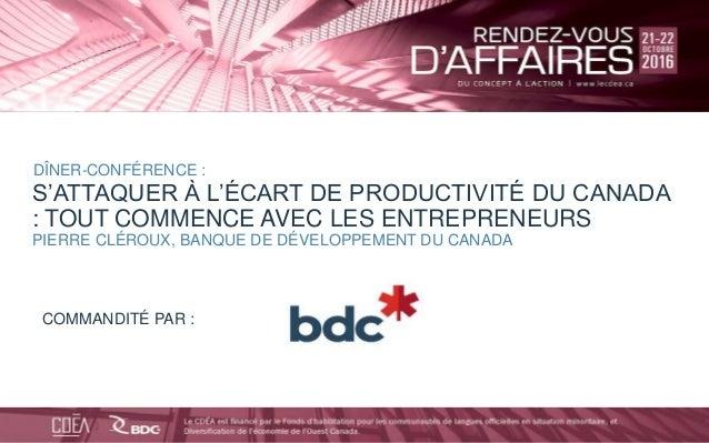 bdc.ca | 1-888-INFO-BDC BDC BDC_ca BDC a Click to edit Master title style S'ATTAQUER À L'ÉCART DE PRODUCTIVITÉ DU CANADA :...