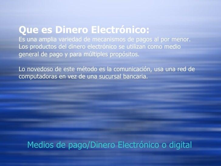 Que es Dinero Electrónico:   Es una amplia variedad de mecanismos de pagos al por menor. Los productos del dinero electrón...