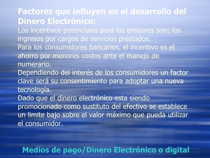 Factores que influyen en el desarrollo del Dinero Electrónico: Los incentivos potenciales para los emisores son; los ingre...