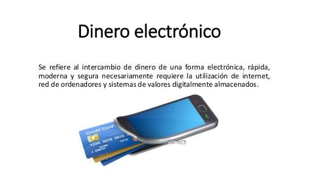 Dinero electrónico Se refiere al intercambio de dinero de una forma electrónica, rápida, moderna y segura necesariamente r...