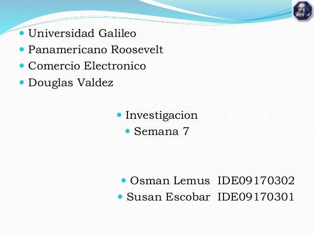  Universidad Galileo  Panamericano Roosevelt  Comercio Electronico  Douglas Valdez  Investigacion  Semana 7  Osman ...