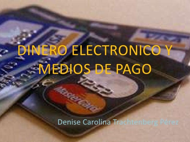 DINERO ELECTRONICO Y MEDIOS DE PAGO<br />Denise Carolina Trachtenberg Pérez<br />