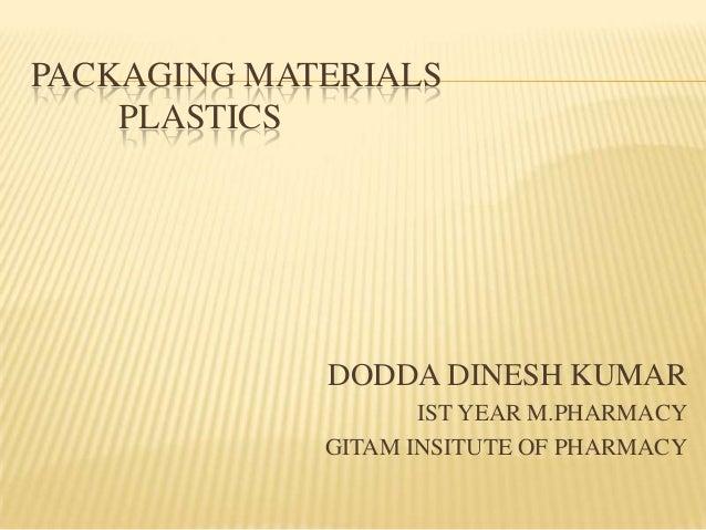 PACKAGING MATERIALS PLASTICS DODDA DINESH KUMAR IST YEAR M.PHARMACY GITAM INSITUTE OF PHARMACY