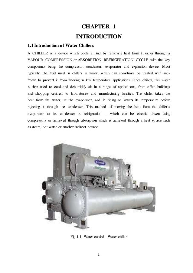 1 CHAPTER 1 INTRODUCTION 1.1 Introduction of WaterChillers A CHILLER is a device which cools a fluid by removing heat from...