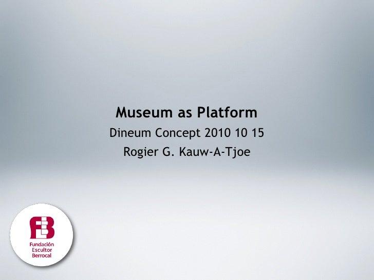 Museum as Platform Dineum Concept 2010 10 15   Rogier G. Kauw-A-Tjoe