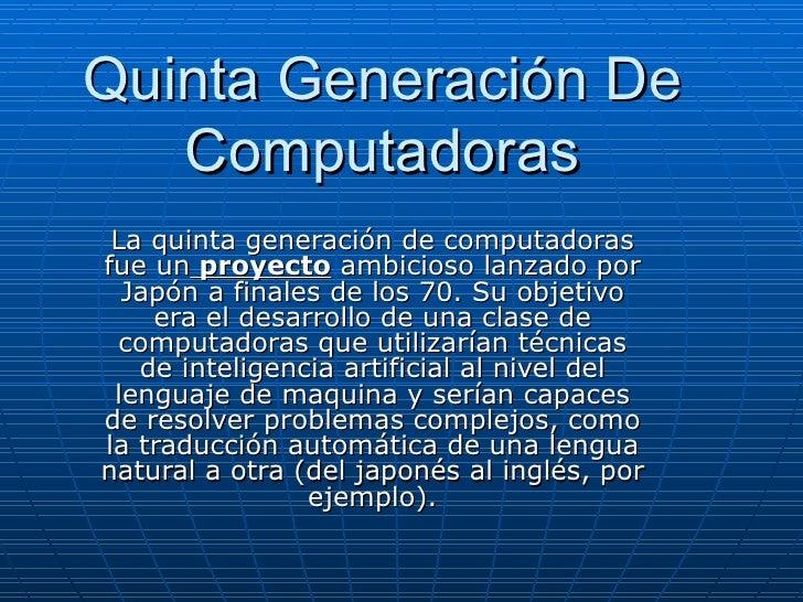 Quinta Generación De Computadoras La quinta generación de computadoras fue un  proyecto  ambicioso lanzado por Japón a fin...