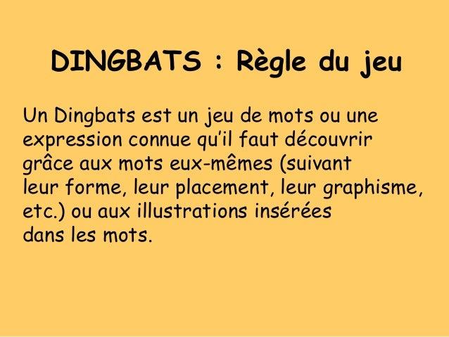 DINGBATS : Règle du jeuUn Dingbats est un jeu de mots ou uneexpression connue qu'il faut découvrirgrâce aux mots eux-mêmes...