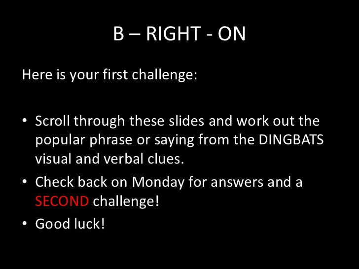 B – RIGHT - ONHere is your first challenge:• Scroll through these slides and work out the  popular phrase or saying from t...