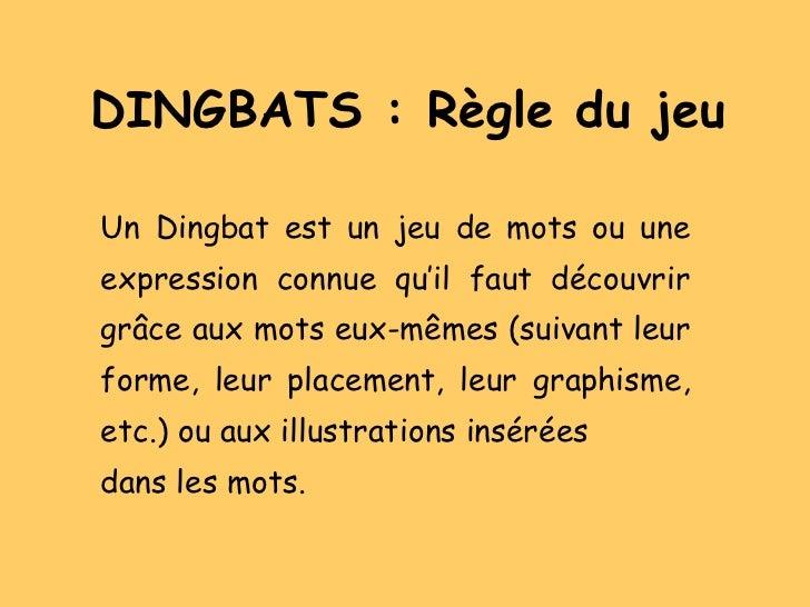 DINGBATS : Règle du jeu Un Dingbat est un jeu de mots ou une expression connue qu'il faut découvrir grâce aux mots eux-mêm...