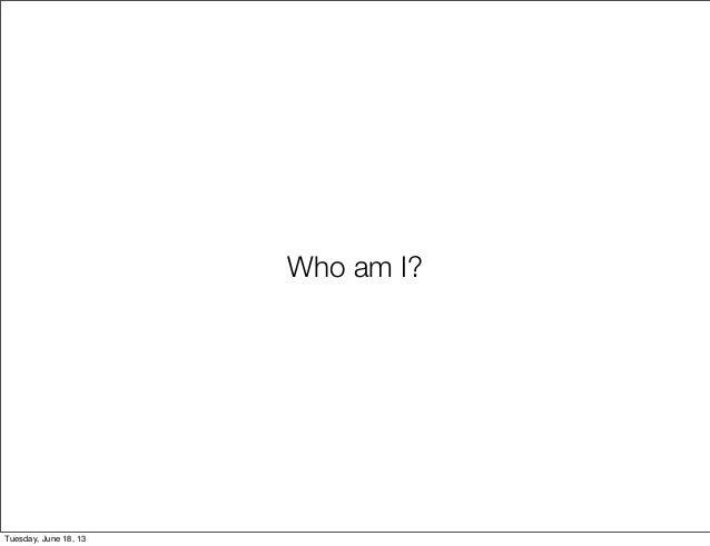 Who am I?Tuesday, June 18, 13
