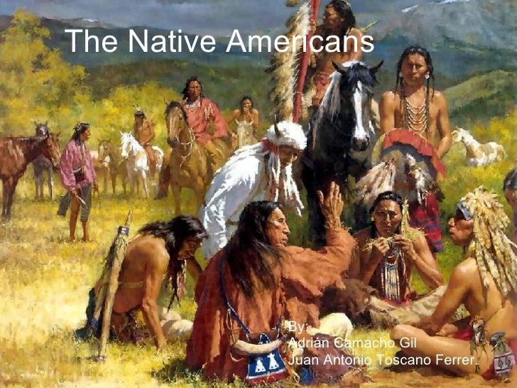 The Native Americans By: Adrián Camacho Gil Juan Antonio Toscano Ferrer.