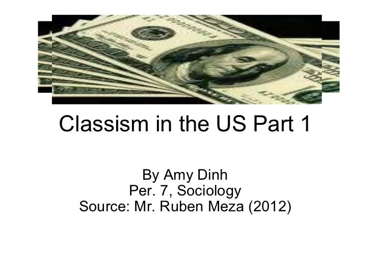 Classism in the US Part 1 By Amy Dinh Per. 7, Sociology Source: Mr. Ruben Meza (2012)