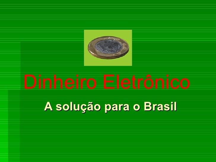 A solução para o Brasil Dinheiro Eletrônico