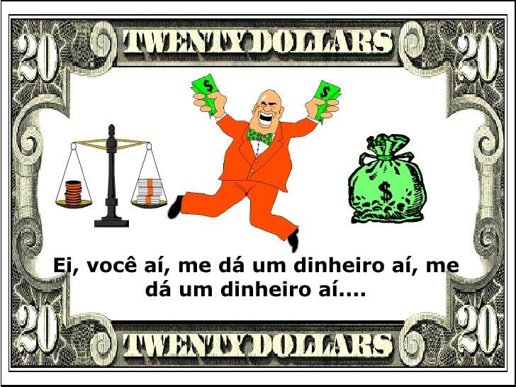 Ei, você aí, me dá um dinheiro aí, me dá um dinheiro aí....