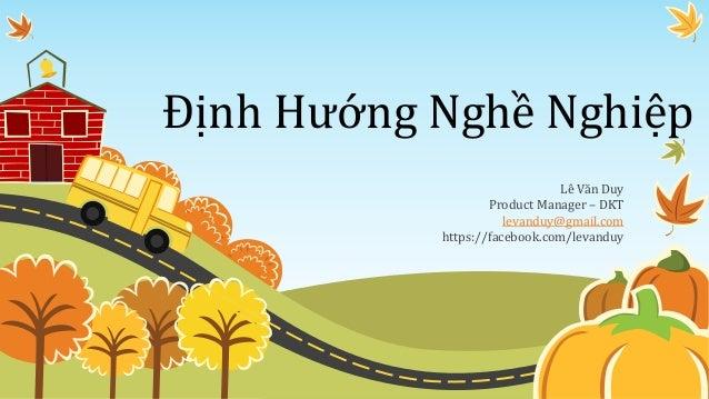 Định Hướng Nghề Nghiệp Lê Văn Duy Product Manager – DKT levanduy@gmail.com https://facebook.com/levanduy