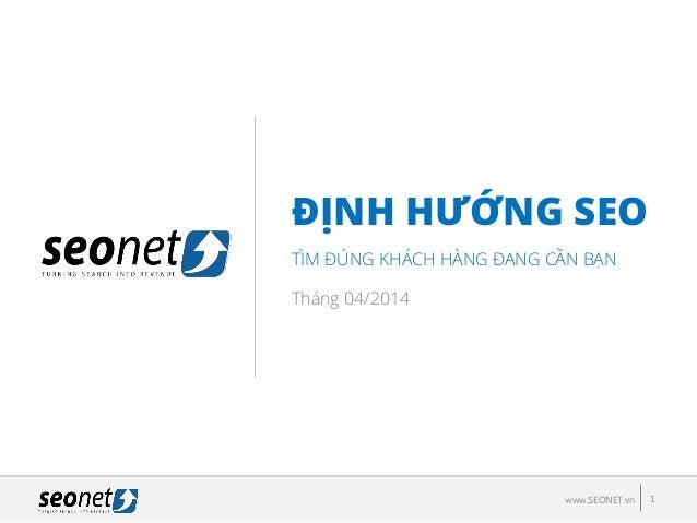 ĐỊNH HƢỚNG SEO TÌM ĐÚNG KHÁCH HÀNG ĐANG CẦN BẠN 1www.SEONET.vn Tháng 04/2014