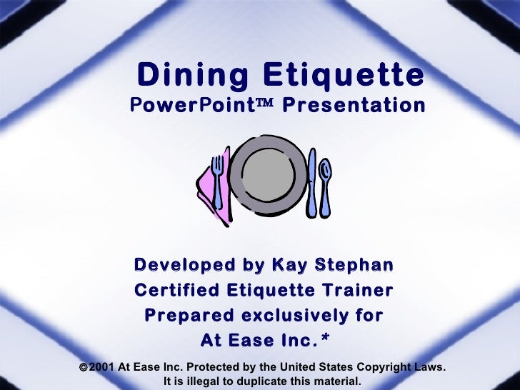 Dining Etiquette        PowerPoint™ Presentation         Developed by Kay Stephan         Certified Etiquette Trainer     ...