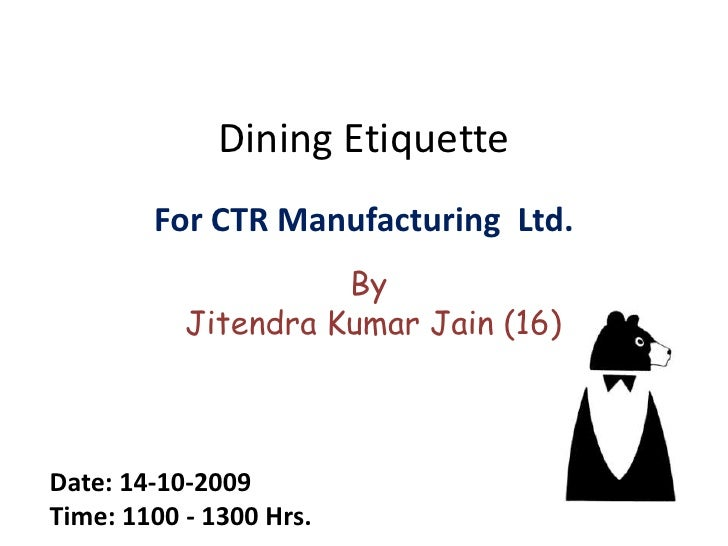 Dining Etiquette<br />For CTR Manufacturing  Ltd.<br />By <br />Jitendra Kumar Jain (16)<br />Date: 14-10-2009 <br />Time:...