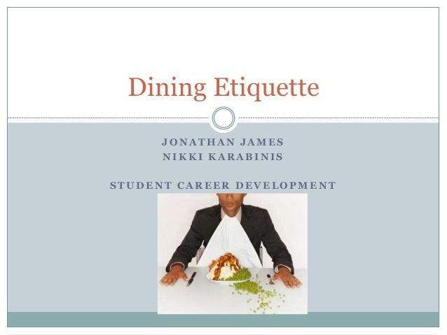 Dining Etiquette J O N A T H A N J A M E S N I K K I K A R A B I N I S S T U D E N T C A R E E R D E V E L O P M E N T