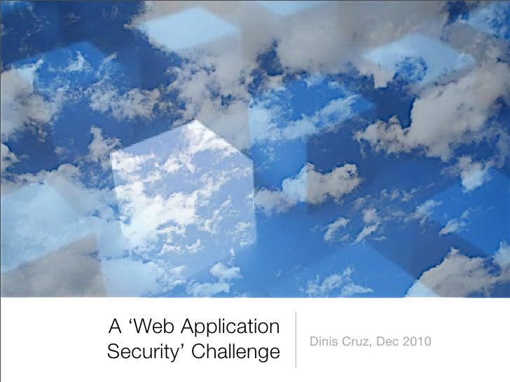 A 'Web Application                       Dinis Cruz, Dec 2010 Security' Challenge
