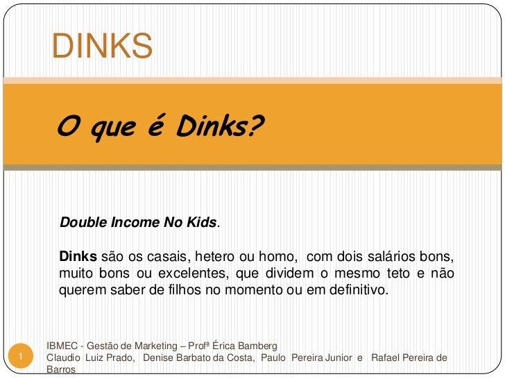 DINKS<br />O que é Dinks?<br />Double Income No Kids. <br />Dinkssão os casais, hetero ou homo,  com dois salários bons, m...