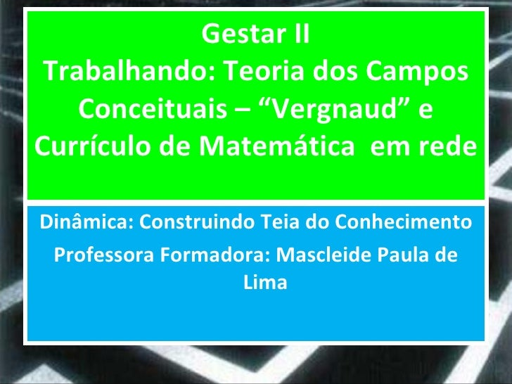 """Gestar II Trabalhando: Teoria dos Campos Conceituais – """"Vergnaud"""" e Currículo de Matemática  em rede <ul><li>Dinâmica: Con..."""