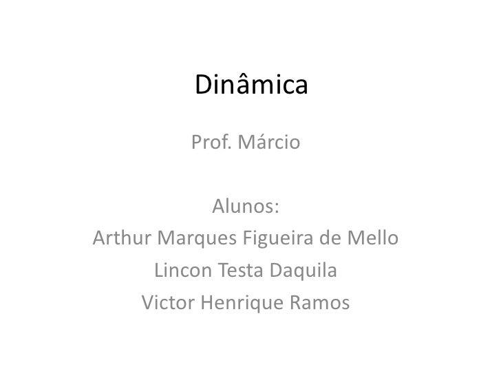 Dinâmica<br />Prof. Márcio <br />Alunos:<br />Arthur Marques Figueira de Mello<br />Lincon Testa Daquila<br />Victor Henri...