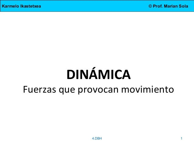 Karmelo Ikastetxea  © Prof. Marian Sola  DINÁMICA  Fuerzas que provocan movimiento  4.DBH  1