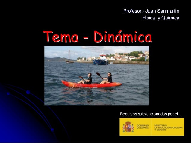 Tema - Dinámica Profesor.- Juan Sanmartín Física y Química Recursos subvencionados por el…