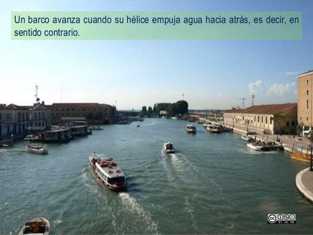 Un barco avanza cuando su hélice empuja agua hacia atrás, es decir, en sentido contrario.