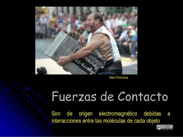 Fuerzas de Contacto Son de origen electromagnético debidas a interacciones entre las moléculas de cada objeto Iñaki Perure...