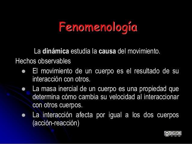 Fenomenología La dinámica estudia la causa del movimiento. Hechos observables  El movimiento de un cuerpo es el resultado...