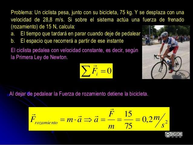 Problema: Un ciclista pesa, junto con su bicicleta, 75 kg. Y se desplaza con una velocidad de 28,8 m/s. Si sobre el sistem...