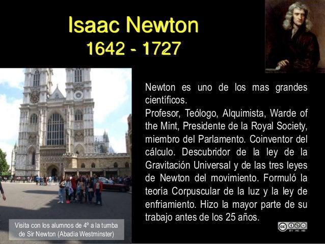 Isaac Newton 1642 - 1727 Newton es uno de los mas grandes científicos. Profesor, Teólogo, Alquimista, Warde of the Mint, P...