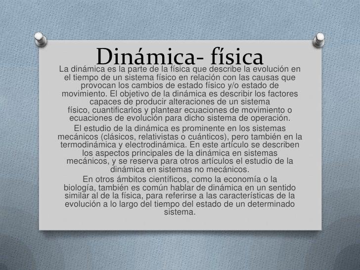 Dinámica- físicaLa dinámica es la parte de la física que describe la evolución en el tiempo de un sistema físico en relaci...