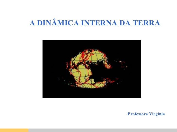 A DINÂMICA INTERNA DA TERRA Professora Virgínia