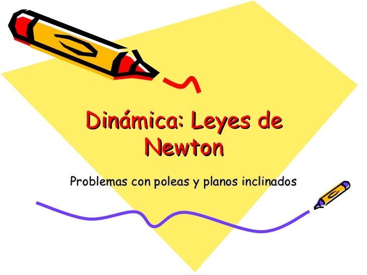 Dinámica: Leyes de        Newton Problemas con poleas y planos inclinados