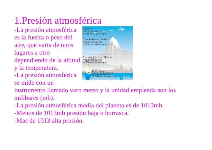 1.Presión atmosférica -La presión atmosférica es la fuerza o peso del aire, que varia de unos lugares a otro dependiendo d...
