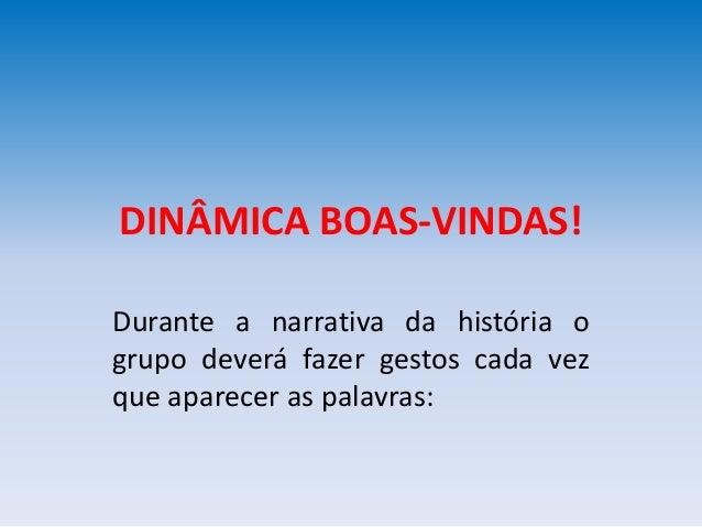 DINÂMICA BOAS-VINDAS! Durante a narrativa da história o grupo deverá fazer gestos cada vez que aparecer as palavras:
