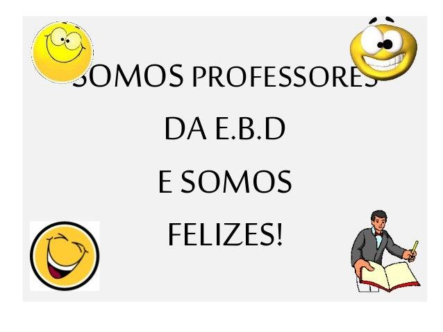 SOMOS PROFESSORES DA E.B.D E SOMOS FELIZES!