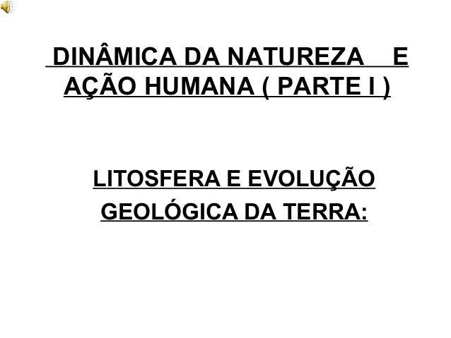 DINÂMICA DA NATUREZA E AÇÃO HUMANA ( PARTE I ) LITOSFERA E EVOLUÇÃO GEOLÓGICA DA TERRA: